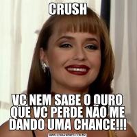 CRUSHVC NEM SABE O OURO QUE VC PERDE NÃO ME DANDO UMA CHANCE!!!