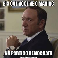 EIS QUE VOCÊ VÊ O MANIACNO PARTIDO DEMOCRATA