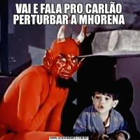 VAI E FALA PRO CARLÃO PERTURBAR A MHORENA