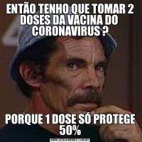 ENTÃO TENHO QUE TOMAR 2 DOSES DA VACINA DO  CORONAVIRUS ?PORQUE 1 DOSE SÓ PROTEGE 50%