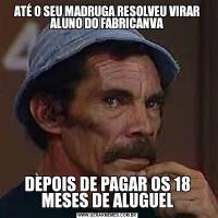 ATÉ O SEU MADRUGA RESOLVEU VIRAR ALUNO DO FABRICANVADEPOIS DE PAGAR OS 18 MESES DE ALUGUEL