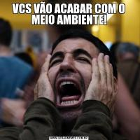 VCS VÃO ACABAR COM O MEIO AMBIENTE!