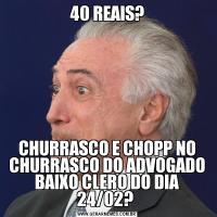 40 REAIS?CHURRASCO E CHOPP NO CHURRASCO DO ADVOGADO BAIXO CLERO DO DIA 24/02?