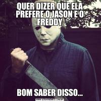 QUER DIZER QUE ELA PREFERE O JASON E O FREDDYBOM SABER DISSO...