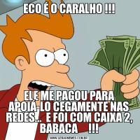 ECO É O CARALHO !!!ELE ME PAGOU PARA APOIÁ-LO CEGAMENTE NAS REDES...  E FOI COM CAIXA 2, BABACA     !!!