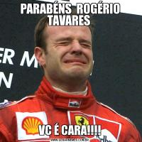 PARABÉNS  ROGÉRIO TAVARES VC É CARA!!!!
