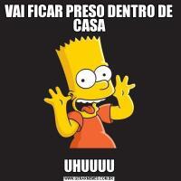 VAI FICAR PRESO DENTRO DE CASAUHUUUU