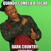 QUANDO COMEÇA A TOCARDARK COUNTRY
