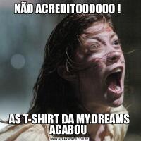 NÃO ACREDITOOOOOO !  AS T-SHIRT DA MY.DREAMS ACABOU