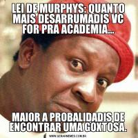 LEI DE MURPHYS: QUANTO MAIS DESARRUMADIS VC FOR PRA ACADEMIA...MAIOR A PROBALIDADIS DE ENCONTRAR UMA GOXTOSA.