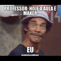 PROFESSOR: HOJE A AULA É MAKEREU