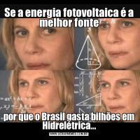 Se a energia fotovoltaica é a melhor fontepor que o Brasil gasta bilhões em Hidrelétrica...