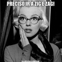 PRECISO IR À ZIG E ZAG!