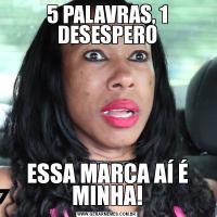 5 PALAVRAS, 1 DESESPEROESSA MARCA AÍ É MINHA!