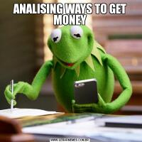 ANALISING WAYS TO GET MONEY