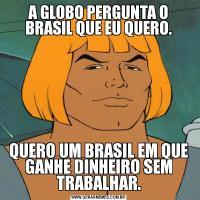 A GLOBO PERGUNTA O BRASIL QUE EU QUERO.QUERO UM BRASIL EM QUE GANHE DINHEIRO SEM TRABALHAR.