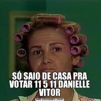 SÓ SAIO DE CASA PRA VOTAR 11 5 11 DANIELLE VITOR