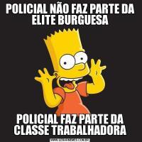POLICIAL NÃO FAZ PARTE DA ELITE BURGUESAPOLICIAL FAZ PARTE DA CLASSE TRABALHADORA