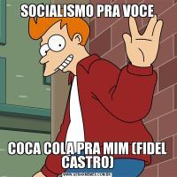SOCIALISMO PRA VOCECOCA COLA PRA MIM (FIDEL CASTRO)