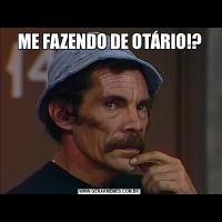 ME FAZENDO DE OTÁRIO!?