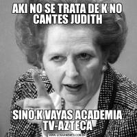 AKI NO SE TRATA DE K NO CANTES JUDITHSINO K VAYAS ACADEMIA TV-AZTECA