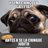 Y SI.ME CHINGO LA GALLETA?ANTES K SE LA CHINGUE JUDITH