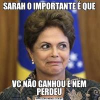 SARAH O IMPORTANTE É QUEVC NÃO GANHOU E NEM PERDEU