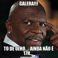 GALERA!!!TO DE OLHO.... AINDA NÃO É 17H...