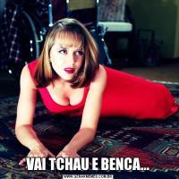 VAI TCHAU E BENCA...