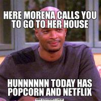 HERE MORENA CALLS YOU TO GO TO HER HOUSEHUNNNNNN TODAY HAS POPCORN AND NETFLIX