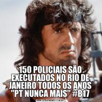 150 POLICIAIS SÃO EXECUTADOS NO RIO DE JANEIRO TODOS OS ANOS 'PT NUNCA MAIS' #B17