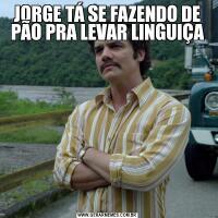 JORGE TÁ SE FAZENDO DE PÃO PRA LEVAR LINGUIÇA
