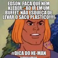 EDSON, FAÇA QUE NEM KLEBER... AO IR EM UM BUFFET, NÃO ESQUEÇA DE LEVAR O SACO PLÁSTICO!!!!#DICA DO HE-MAN