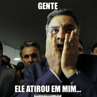 GENTEELE ATIROU EM MIM...
