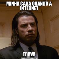 MINHA CARA QUANDO A INTERNETTRAVA