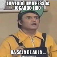 EU VENDO UMA PESSOA JOGANDO LIXO NA SALA DE AULA ...