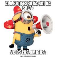 AI A PROFESSORA SAI DA SALA :VC E SEUS AMIGOS: