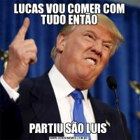 LUCAS VOU COMER COM TUDO ENTÃOPARTIU SÃO LUIS