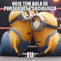 HOJE TEM AULA DE PORTUGUÊS E SOCIOLOGIAEU