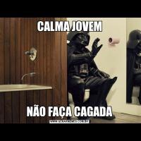 CALMA JOVEMNÃO FAÇA CAGADA