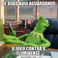 DE BOAS AQUI AGUARDANDO O JOGO CONTRA O FLUMINENSE