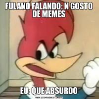 FULANO FALANDO: N GOSTO DE MEMESEU: QUE ABSURDO