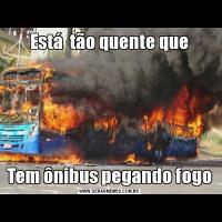 Está  tão quente queTem ônibus pegando fogo