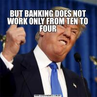 BUT BANKING DOES NOT WORK ONLY FROM TEN TO FOUR