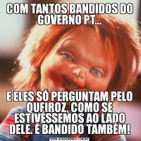 COM TANTOS BANDIDOS DO GOVERNO PT...E ELES SÓ PERGUNTAM PELO QUEIROZ, COMO SE ESTIVÉSSEMOS AO LADO DELE. É BANDIDO TAMBÉM!
