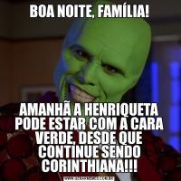 BOA NOITE, FAMÍLIA!AMANHÃ A HENRIQUETA PODE ESTAR COM A CARA VERDE, DESDE QUE CONTINUE SENDO CORINTHIANA!!!