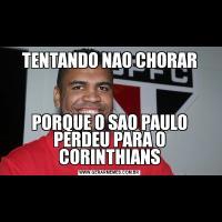 TENTANDO NAO CHORARPORQUE O SAO PAULO PERDEU PARA O CORINTHIANS