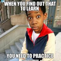 WHEN YOU FIND OUT THAT TO LEARN YOU NEED TO PRACTICE