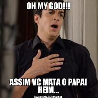 OH MY GOD!!!ASSIM VC MATA O PAPAI HEIM...