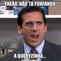 ENEÃO, NÃO TÁ FUNFANDOA QUERYZINHA...
